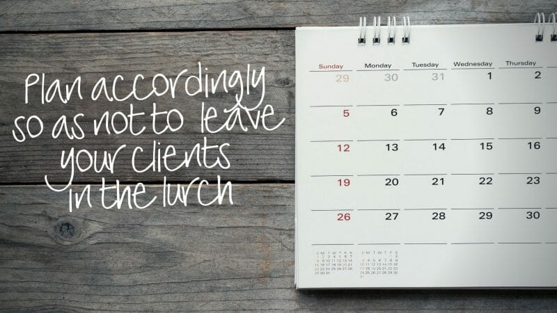 plan accordingly so as not to leave your clients in the lurch